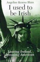 Blain, Angeline Kearns - I Used to be Irish: Leaving Ireland, becoming American - 9781906353056 - V9781906353056