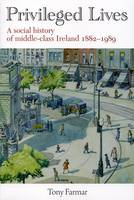 Tony Farmar - Priveleged Lives:  A Social History of the Irish Middle Class 1882-1989 - 9781906353261 - V9781906353261