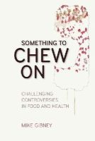 Gibney, Mike - Something to Chew on: Challenging Controversies in Food and Health - 9781906359676 - V9781906359676