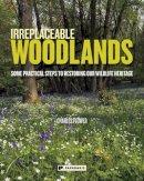 Charles Flower - Irreplaceable Woodlands: Some Practical Steps to Restoring Our Wildlife Heritage - 9781906506537 - V9781906506537