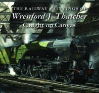 - The Railway Paintings of Wrenford J. Thatcher: Caught on Canvas - 9781906690601 - V9781906690601