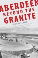 Mitchell, Ian R. - Aberdeen Beyond the Granite - 9781906817220 - V9781906817220