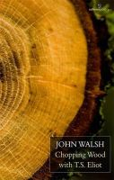 John Walsh - Chopping Wood with T S Eliot - 9781907056420 - 9781907056420