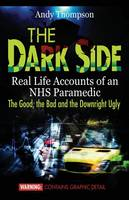Thompson, Andy - The Dark Side: Real Life Accounts of an NHS Paramedic the Good, the Bad and the Downright Ugly - 9781907140334 - V9781907140334