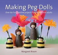 Bloom, Margaret - Making Peg Dolls: Over 60 Fun and Creative Projects for Children and Adults (Crafts and Family Activities) - 9781907359774 - V9781907359774