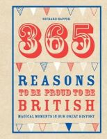 Happer, Richard - 365 Reasons to Be Proud to Be British: Great British Moments of Greatness - 9781907554391 - KRF0028322