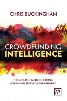 Buckingham, Chris - Crowdfunding Intelligence: The Ultimate Guide to Raising Investment Funds on the Internet - 9781907794988 - V9781907794988