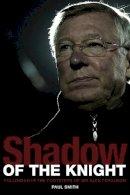 Paul Smith - Shadow of the Knight: Football's Life After Sir Alex Ferguson - 9781908051813 - 9781908051813