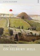 Thorpe, Adam - On Silbury Hill (Little Toller Monographs) - 9781908213365 - V9781908213365