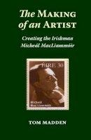 Madden, Tom - The Making of an Artist: Creating the Irishman Micheal MacLiammoir - 9781908308726 - 9781908308726