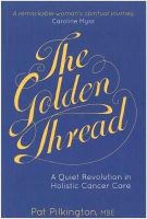 Pilkington, Pat - The Golden Thread: A Quiet Revolution in Holistic Cancer Care - 9781908363121 - V9781908363121