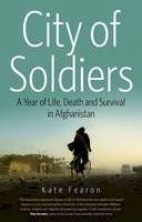 Fearon, Kate - City of Soldiers: A Year of Life, Death and Survival in Afghanistan - 9781908493088 - V9781908493088