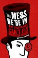 Fraser-Sampson, Guy - The Mess We're In: Why Politicians Can't Fix Financial Crises - 9781908739063 - V9781908739063