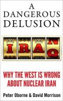 Oborne, Peter, Morrison, David - A Dangerous Delusion: Why the Iranian Nuclear Threat Is a Myth - 9781908739896 - V9781908739896