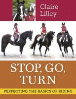Lilley, Claire - Stop, Go, Turn: Perfecting the Basics of Riding - 9781908809131 - V9781908809131