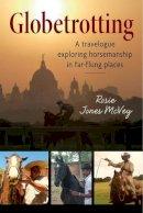 McVey, Rosie Jones - Globetrotting: A Travelogue Exploring Horsemanship in Far-Flung Places - 9781908809407 - V9781908809407