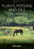 Dyer, Chris - Plants, Potions and Oils for Horses - 9781908809582 - V9781908809582