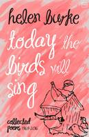 Burke, Helen - Today the Birds Will Sing: Collected Poems - 9781908853691 - V9781908853691