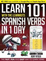 Ryder, Rory - Learn 101 Spanish Verbs in 1 Day with the Learnbots: The Fast, Fun and Easy Way to Learn Verbs - 9781908869401 - V9781908869401
