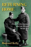 Bernard Kelly - Returning Home: Irish Ex-Servicemen After the Second World War - 9781908928009 - 9781908928009