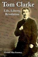 Gerard MacAtasney - Tom Clarke: Life, Liberty, Revolution - 9781908928078 - V9781908928078