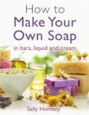 Hornsey, Sally - How To Make Your Own Soap: ... In Traditional Bars, Liquid or Cream - 9781908974235 - V9781908974235