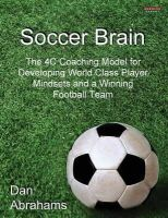 Abrahams, Dan - Soccer Brain: The 4C Coaching Model for Developing World Class Player Mindsets and a Winning Football Team - 9781909125049 - V9781909125049