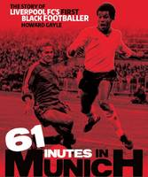 Gayle, Howard - 61 Minutes in Munich: The Story of Liverpool Fc's First Black Footballer - 9781909245396 - V9781909245396