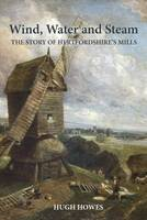 Howes, Hugh - Wind, Water and Steam: The Story of Hertfordshire's Mills - 9781909291737 - V9781909291737