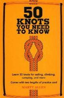 Marty Allen - 50 Knots You Need to Know: Learn 50 Knots for Sailing, Climbing, Camping and More - 9781909313569 - V9781909313569