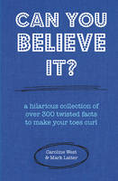 West, Caroline, Latter, Mark - Can You Believe It?: A hilarious collection of over 300 twisted facts to make your toes curl - 9781909313927 - V9781909313927