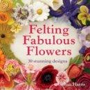 Harris, Gillian - Felting Fabulous Flowers: 30 Stunning Designs - 9781909397392 - V9781909397392