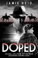 Reid, Jamie - Doped: The Real Life Story of the 1960s Racehorse Doping Gang - 9781909471047 - V9781909471047
