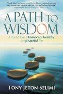Tony Jeton Selimi - A Path to Wisdom - How to Live a Balanced, Healthy and Peaceful Life - 9781909623576 - V9781909623576
