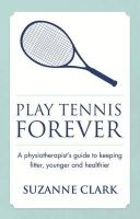 Clark, Suzanne - Play Tennis Forever: A Physiotherapist's Guide To Keeping Fitter, Younger And Healthier - 9781909623590 - V9781909623590