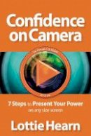 Hearn, Lottie - Confidence on Camera: 7 Steps to Present Your Power on any size screen - 9781909623910 - V9781909623910