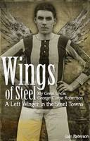 Paterson, Iain - Wings of Steel: My Great Uncle, George Clarke Robertson  -  A Left Winger in the Steel Towns - 9781909626348 - V9781909626348