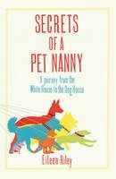 Riley, Eileen - Secrets of a Pet Nanny: A Journey from the White House to the Dog House - 9781909653221 - V9781909653221