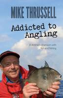 Thrussell, Mike - Addicted to Angling: A Lifetime's Obsession with Fish and Fishing 2015 - 9781909717473 - V9781909717473