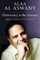 Al Aswany, Alaa - Democracy is the Answer: Egypt's Years of Revolution - 9781909942714 - V9781909942714