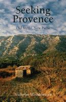 Woodsworth, Nicholas - Seeking Provence: Old Myths, New Paths (Armchair Traveller) - 9781909961265 - V9781909961265