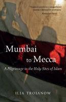 Trojanow, Ilija - Mumbai to Mecca: A Pilgrimage to the Holy Sites of Islam - 9781909961517 - V9781909961517