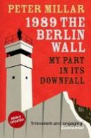 Peter Millar - 1989 The Berlin Wall: My Part in Its Downfall - 9781910050262 - V9781910050262