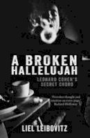 Leibovitz, Liel - A Broken Hallelujah: Leonard Cohen's Secret Chord - 9781910124673 - V9781910124673