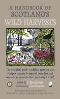 Fi Martynoga, Emma Chapman - A Handbook of Scotland's Wild Harvests: The Essential Guide to Edible Species with Recipes & Plants for Natural Remedies, and Materials to Gather for Fuel, Gardening & Craft - 9781910192184 - V9781910192184