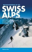 Maire, Stephane - Mountaineering in the Swiss Alps: High Peaks and Classic Climbs in Switzerland - 9781910240557 - V9781910240557