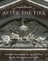 Hornak, Angelo - After the Fire: London Churches in the Age of Wren, Hawksmoor and Gibbs - 9781910258088 - V9781910258088