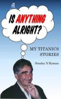 Hyman, Stanley N. - Is Anything Alright?: My Titanics Story - 9781910275016 - V9781910275016