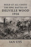 Uys, Ian - Hold at All Costs!: The Epic Battle of Delville Wood 1916 - 9781910294376 - V9781910294376
