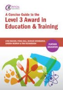 Machin, Lynn, Hall, Fiona, Hindmarch, Duncan, Murray, Sandra, Richardson, Tina - A Concise Guide to the Level 3 Award in Education & Training (Further Education) - 9781910391662 - V9781910391662